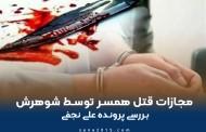 مجازات قتل همسر توسط شوهرش؛ بررسی پرونده علی نجفی