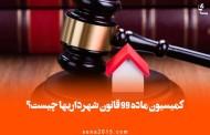 کمیسیون ماده ۹۹ قانون شهرداریها چیست؟