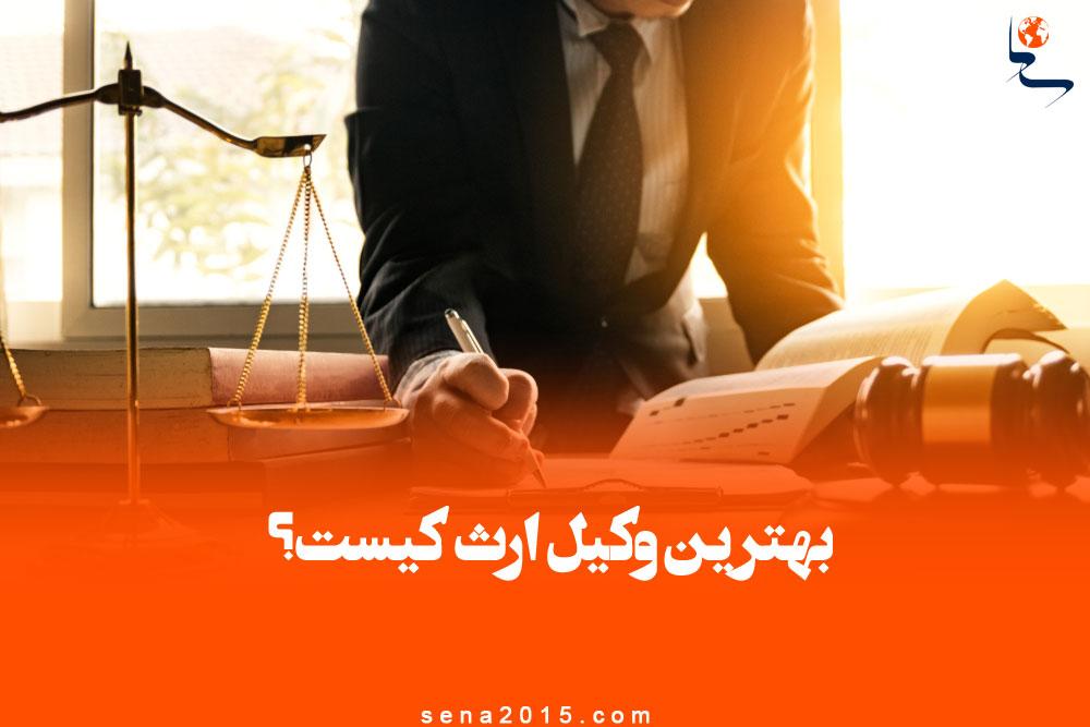بهترین وکیل ارث در تهران کیست و چه ویژگی هایی دارد