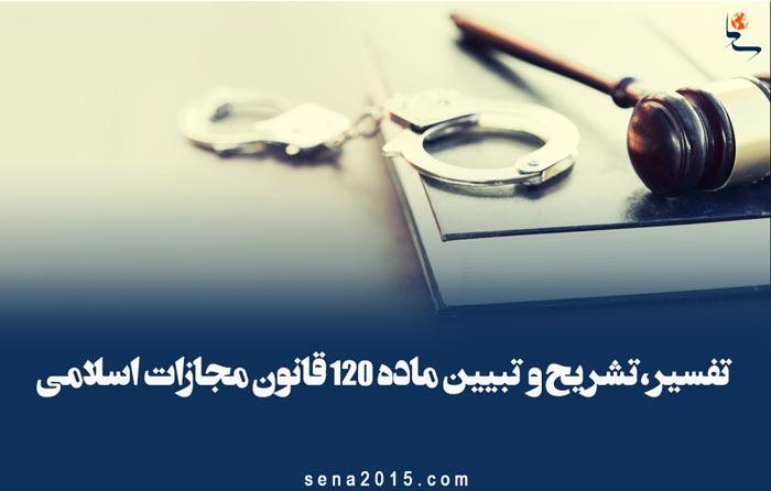 تفسیر،تشریح و تبیین ماده ۱۲۰ قانون مجازات اسلامی